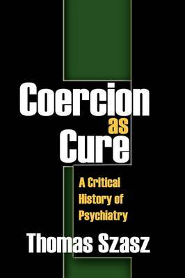 Coercion as Cure: A Critical History of Psychiatry