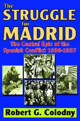 Thee Struggle for Madrid: The Central Epic of the Spanish Conflict 1936-1937