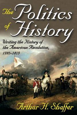 The Politics of History: Writing the History of the American Revolution, 1783-1815