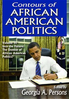 Contours of African American Politics: Into the Future - the Demise of African American Politics?: Volume III