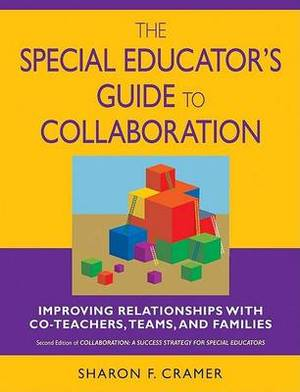 The Special Educator's Guide to Collaboration: Improving Relationships with Co-Teachers, Teams and Families