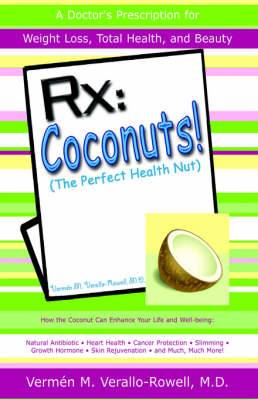 RX: Coconut! (the Perfect Health Nut): How the Coconut Can Enhance Your Life and Well-Being: