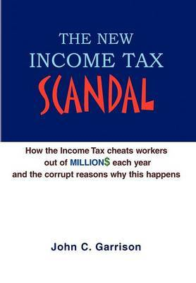 The New Income Tax Scandal: How the Income Tax Cheats Workers Out of Million$ Each Year and the Corrupt Reasons Why This Happens