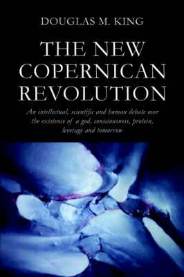 The New Copernican Revolution: An Intellectual, Scientific and Human Debate Over the Existence of a God, Consciousness, Protein, Leverage and Tomorrow