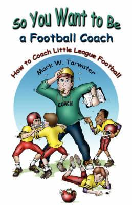 So You Want to Be a Football Coach: How to Coach Little League Football