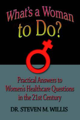 What's a Woman to Do?: Practical Answers to Women's Healthcare Questions in the 21st Century