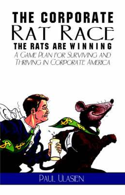 The Corporate Rat Race: The Rats Are Winning: A Game Plan for Surviving and Thriving in Corporate America