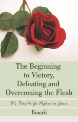 The Beginning to Victory, Defeating and Overcoming the Flesh: It's Time to Go Higher in Jesus