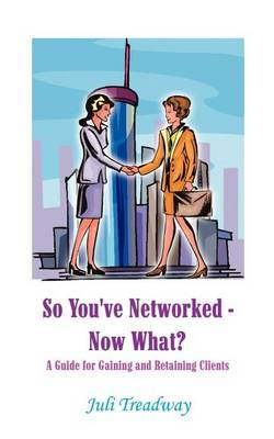 So You've Networked - Now What?: A Guide for Gaining and Retaining Clients