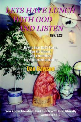 Lets Have Lunch With God and Listen: How to Hear God's Voice, See His Visions, and Experience His Manifested Presence