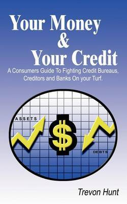 Your Money & Your Credit: A Consumer's Guide to Fighting Credit Bureaus, Creditors and Banks on Your Own Turf