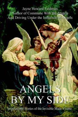 Angels by My Side: Inspirational Stories If the Invisible Made Visible