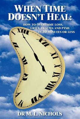 When Time Doesn't Heal: How to Ivercome Loss, Grief, Trauma and PTSD in 30 Minutes or Less
