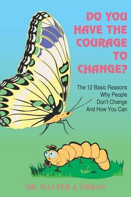 Do You Have the Courage to Change?: The 12 Basic Reasons Why People Don't Change and How You Can
