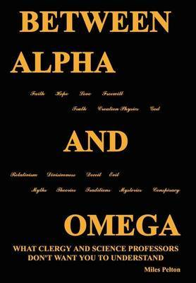 Between Alpha and Omega: What Clergy and Science Professors Don't Want You to Understand