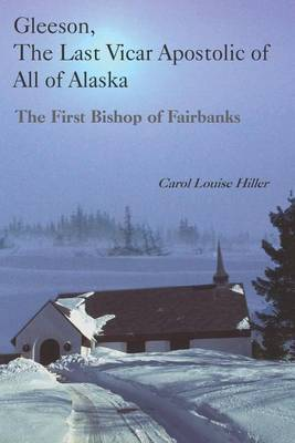 Gleeson, the Last Vicar Apostolic of All of Alaska: The First Bishop of Fairbanks
