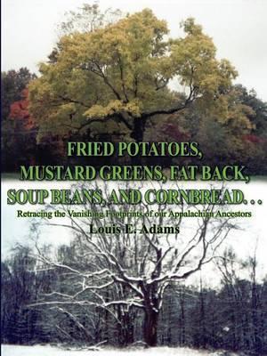 Fried Potatoes, Mustard Greens, Fat Back, Soup Beans, and Cornbread...: Retracing the Vanishing Footprints of Our Appalachian Ancestors