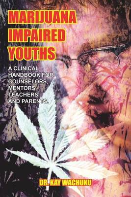 Marijuana Impaired Youths: A Clinical Handbook for Counselors, Mentors, Teachers and Parents