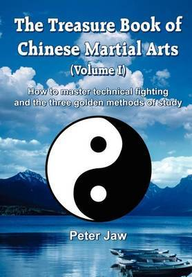 The Treasure Book of Chinese Martial Arts: How to Master Technical Fighting and the Three Golden Methods of Study: v.1
