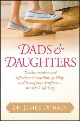 Dads & Daughters  : Timeless Wisdom and Reflections on Teaching, Guiding, and Loving Your Daughter - Her Whole Life Long