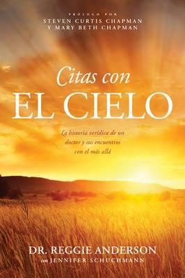Citas Con El Cielo: La Historia Veridica de Un Doctor y Sus Encuentros Con El Mas Alla