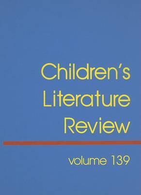 Children's Literature Review, Volume 139: Excerpts from Reviews, Criticism, and Commentary on Books for Children and Young People