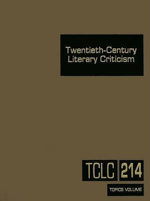 Twentieth-Century Literary Criticism, Volume 214: Commentary on Various Topics in Twentieth-Century Literature, Including Literary and Critical Movements, Prominent Themes and Genres, Anniversary Celebrations, and Surveys of National Literature