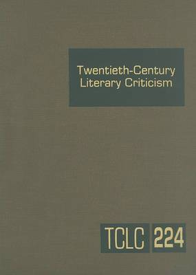 Twentieth-Century Literary Criticism, Volume 224: Criticism of the Works of Novelists, Poets, Playwrights, Short Story Writers, and Other Creative Writers Who Lived Between 1900 and 1999, from the First Published Critical Appraisals to Current Evaluations