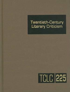 Twentieth-Century Literary Criticism, Volume 225: Criticism of the Works of Novelists, Poets, Playwrights, Short Story Writers, and Other Creative Writers Who Lived Between 1900 and 1999, from the First Published Critical Appraisals to Current Evaluations
