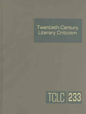 Twentieth-Century Literary Criticism, Volume 233: Criticism of the Works of Novelists, Poets, Playwrights, Short Story Writers, and Other Creative Writers Who Lived Between 1900 and 1999, from the First Published Critical Appraisals to Current Evaluations