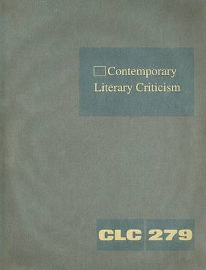 Contemporary Literary Criticism, Volume 279: Criticism of the Works of Today's Novelists, Poets, Playwriters, and Other Creative Writers