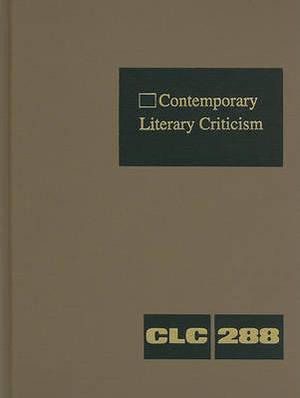 Contemporary Literary Criticism, Volume 288: Criticism of the Works of Today's Novelists, Poets, Playwrights, Short Story Writers, Scriptwriters, and Other Creative Writers