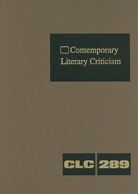 Contemporary Literary Criticism, Volume 289: Criticism of the Works of Today's Novelists, Poets, Playwrights, Short Story Writers, Scriptwriters, and Other Creative Writers