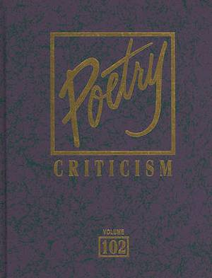 Poetry Criticism, Volume 102: Excerpts from Criticism of the Works of the Most Significant and Widely Studied Poets of World Literature