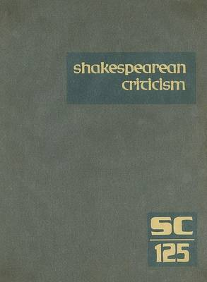 Shakespearean Criticism, Volume 125: Criticism of William Shakespeare's Plays and Poetry, from the First Published Appraisals to Current Evaluations