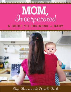 Mom, Incorporated: A Guide to Business + Baby