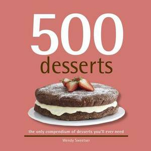 500 Desserts: The Only Compendium of Desserts You'Ll Ever Need