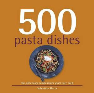 500 Pasta Dishes: The Only Compendium of Pasta Dishes You'll Ever Need