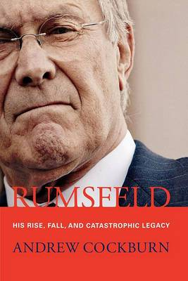 Rumsfeld: His Rise, Fall, and Catastrophic Legacy