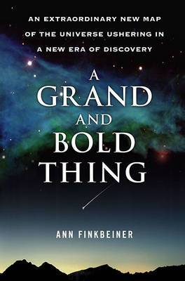 The Grand and Bold Thing: The Extraordinary New Map of the Universe Ushering in a New Era of Discovery