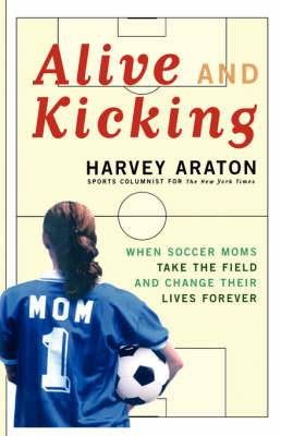Alive and Kicking: When Soccer Moms Take the Field and Change Their Lives Forever