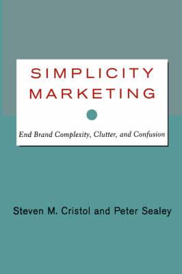 Simplicity Marketing: End Brand Complexity, Clutter, and Confusion