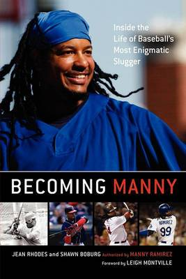 Becoming Manny: Inside the Life of Baseball's Most Enigmatic Slugger