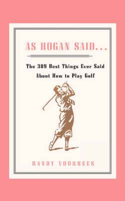 As Hogan Said . . .: The 389 Best Things Anyone Said about How to Play Golf