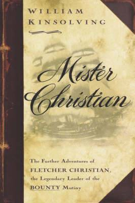Mister Christian: The Further Adventures of Fletcher Christian, the Legendary Leader of the Bounty Mutiny