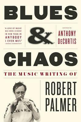 Blues & Chaos: The Music Writing of Robert Palmer