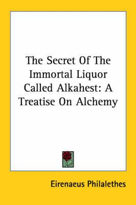 The Secret of the Immortal Liquor Called Alkahest: A Treatise on Alchemy