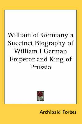 William of Germany a Succinct Biography of William I German Emperor and King of Prussia