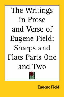 The Writings in Prose and Verse of Eugene Field: Sharps and Flats Parts One and Two