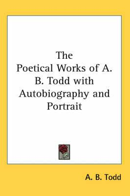 The Poetical Works of A. B. Todd with Autobiography and Portrait